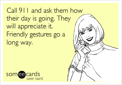 Call 911 and ask them how their day is going. They will appreciate it.Friendly gestures go along way.