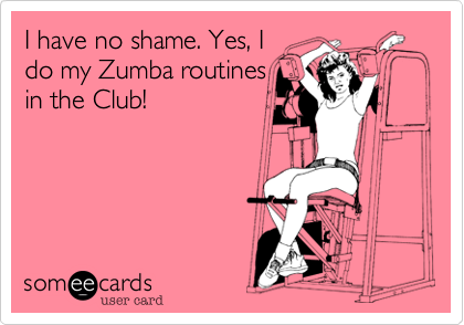 I have no shame. Yes, Ido my Zumba routinesin the Club!
