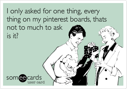I only asked for one thing, every thing on my pinterest boards, thats not to much to askis it?