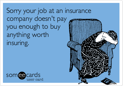 Sorry your job at an insurance company doesn't pay