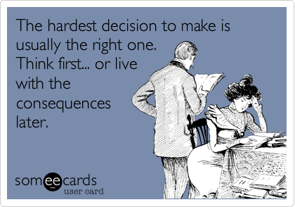 The hardest decision to make is usually the right one.