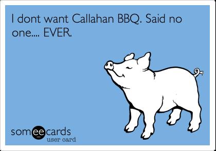 I dont want Callahan BBQ. Said no one.... EVER.
