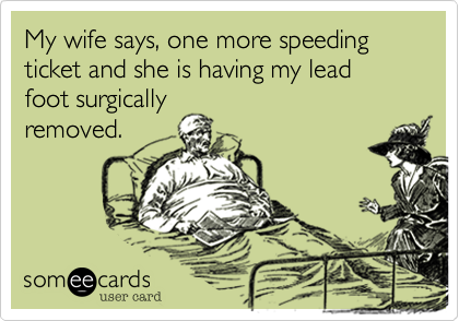 My wife says, one more speeding ticket and she is having my lead foot surgicallyremoved.
