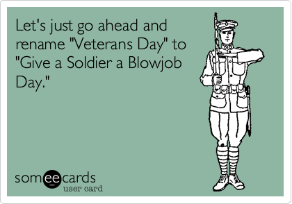 """Let's just go ahead andrename """"Veterans Day"""" to""""Give a Soldier a BlowjobDay."""""""