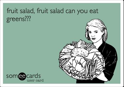 fruit salad, fruit salad can you eat greens???
