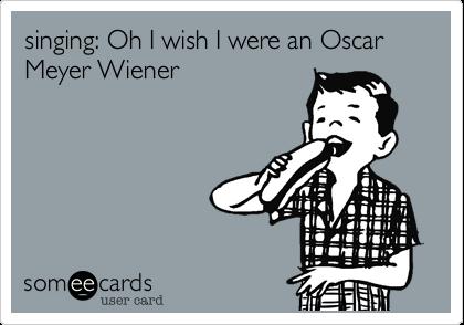 singing: Oh I wish I were an Oscar Meyer Wiener