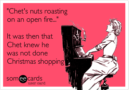 """""""Chet's nuts roastingon an open fire...""""It was then thatChet knew hewas not doneChristmas shopping"""