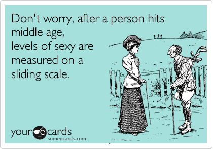 Don't worry, after a person hits middle age,levels of sexy aremeasured on a sliding scale.