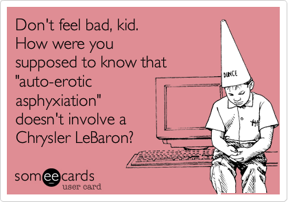 """Don't feel bad, kid.How were yousupposed to know that""""auto-eroticasphyxiation""""doesn't involve aChrysler LeBaron?"""