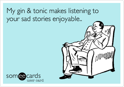 My gin & tonic makes listening to your sad stories enjoyable..