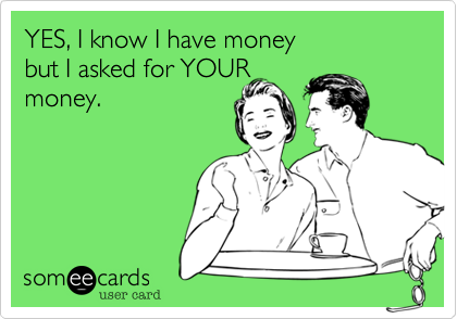 YES, I know I have money but I asked for YOURmoney.