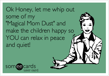 Ok Honey, let me whip out