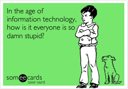 In the age of information technology,how is it everyone is sodamn stupid?