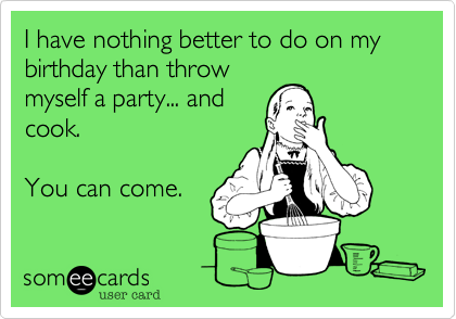 I have nothing better to do on my birthday than throw myself a party and cook.    You can come.