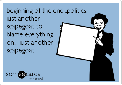 beginning of the end...politics.just anotherscapegoat toblame everythingon... just anotherscapegoat
