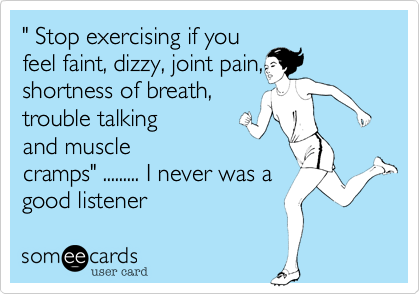 """"""" Stop exercising if youfeel faint, dizzy, joint pain,shortness of breath,trouble talkingand musclecramps"""" ......... I never was agood listener"""
