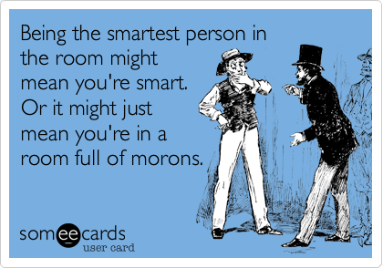 Being the smartest person in
