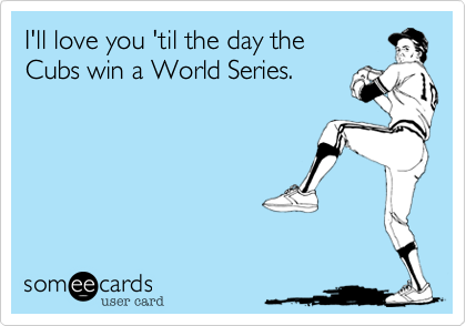 I'll love you 'til the day theCubs win a World Series.