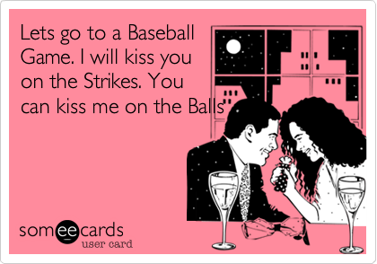 Lets go to a BaseballGame. I will kiss youon the Strikes. Youcan kiss me on the Balls