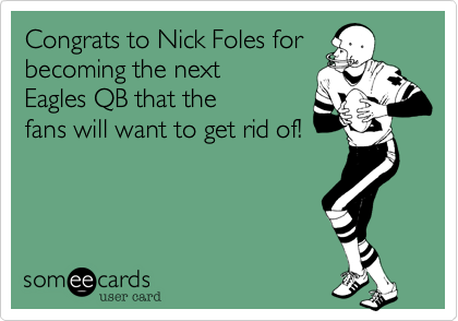 Congrats to Nick Foles forbecoming the nextEagles QB that thefans will want to get rid of!
