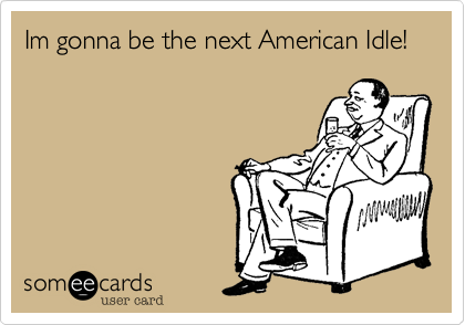 Im gonna be the next American Idle!
