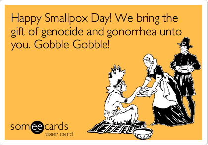 Happy Smallpox Day! We bring the gift of genocide and gonorrhea untoyou. Gobble Gobble!