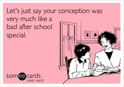Let's just say your conception was very much like a