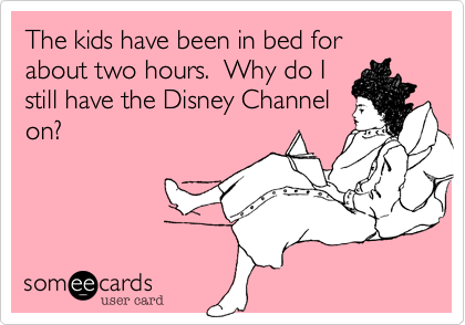 The kids have been in bed for about two hours.  Why do I