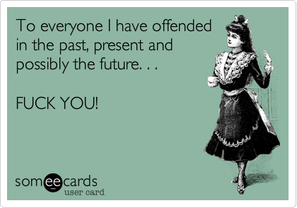 To everyone I have offendedin the past, present andpossibly the future. . .FUCK YOU!