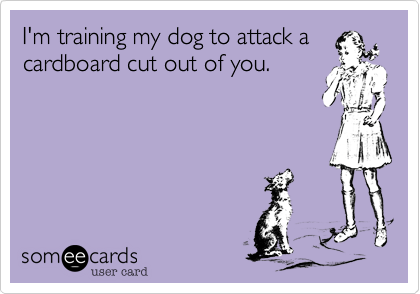 I'm training my dog to attack acardboard cut out of you.