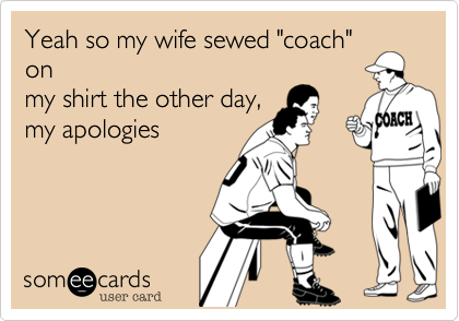 """Yeah so my wife sewed """"coach""""onmy shirt the other day,my apologies"""