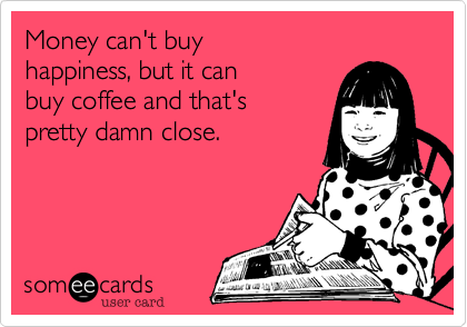 Money can't buy happiness, but it can buy coffee and that'spretty damn close.