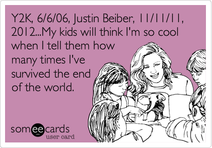 Y2K, 6/6/06, Justin Beiber, 11/11/11, 2012...My kids will think I'm so cool when I tell them howmany times I'vesurvived the endof the world.