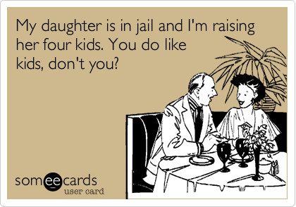 My daughter is in jail and I'm raising her four kids. You do like