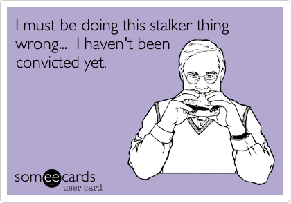 I must be doing this stalker thing wrong...  I haven't beenconvicted yet.