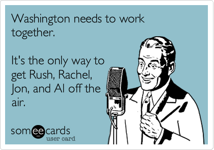 Washington needs to work together.It's the only way toget Rush, Rachel,Jon, and Al off theair.