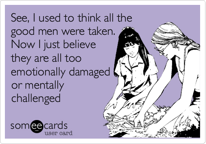 See, I used to think all thegood men were taken.Now I just believethey are all tooemotionally damagedor mentallychallenged