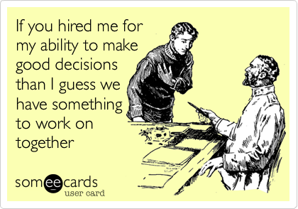 If you hired me formy ability to makegood decisionsthan I guess wehave somethingto work ontogether