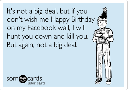 It's not a big deal, but if youdon't wish me Happy Birthdayon my Facebook wall, I willhunt you down and kill you. But again, not a big deal.