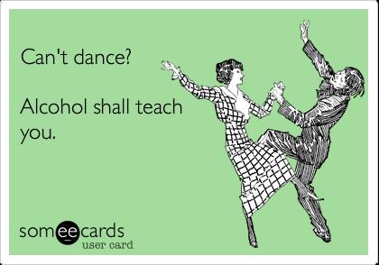 Can't dance?Alcohol shall teachyou.