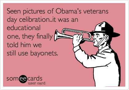 Seen pictures of Obama's veterans day celibration..it was aneducationalone, they finallytold him westill use bayonets.
