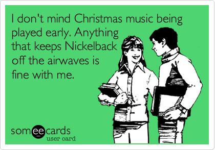 I don't mind Christmas music being played early. Anythingthat keeps Nickelbackoff the airwaves isfine with me.