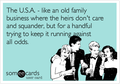 The U.S.A. - like an old family business where the heirs don't care and squander, but for a handful trying to keep it running against