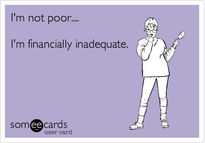 I'm not poor....I'm financially inadequate.
