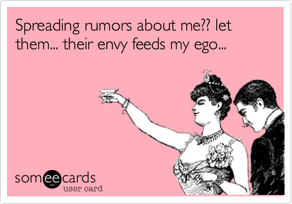 Spreading rumors about me?? let them... their envy feeds my ego...