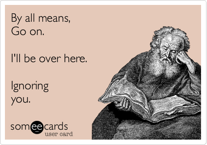 By all means, Go on  I'll be over here  Ignoring you  | Family Ecard