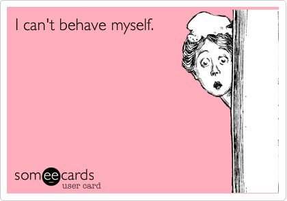 I can't behave myself.