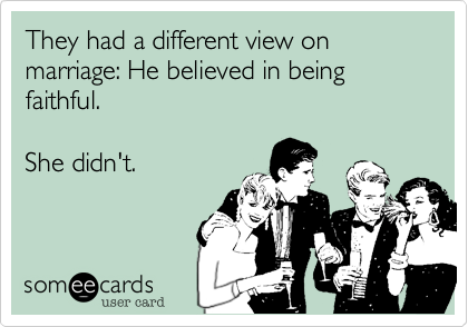 They had a different view on marriage: He believed in being faithful.   She didn't.