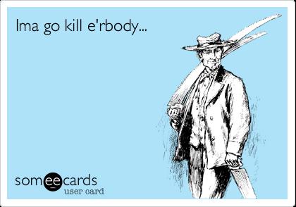 Ima go kill e'rbody...
