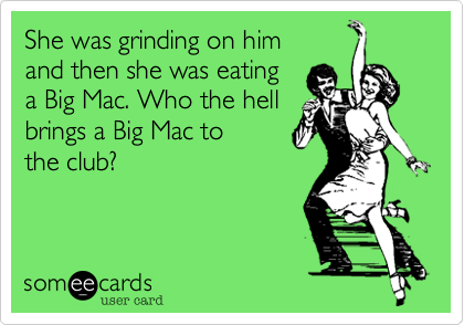 She was grinding on him and then she was eating a Big Mac. Who the hell brings a Big Mac to the club?